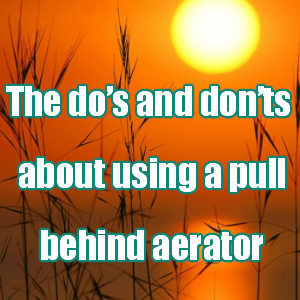 The do's and don'ts about using a pull behind aerator